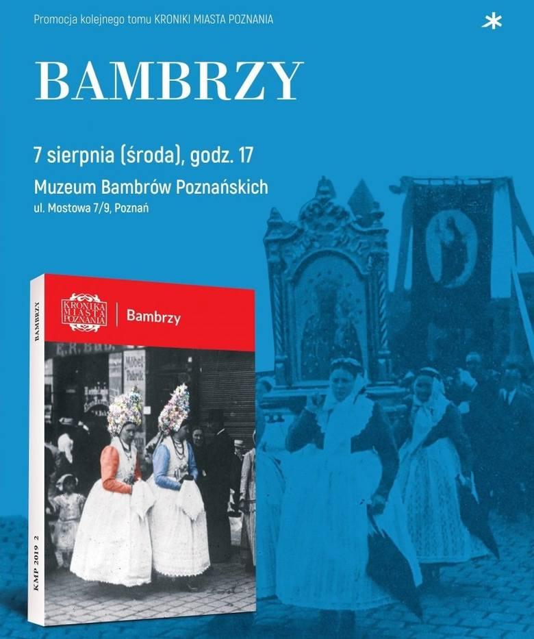 BAMBRZY – PROMOCJA KRONIKI MIASTA POZNANIA 2/20197 sierpnia o godz. 17Muzeum Bambrów Poznańskich (ul. Mostowa 7)Wstęp jest bezpłatny