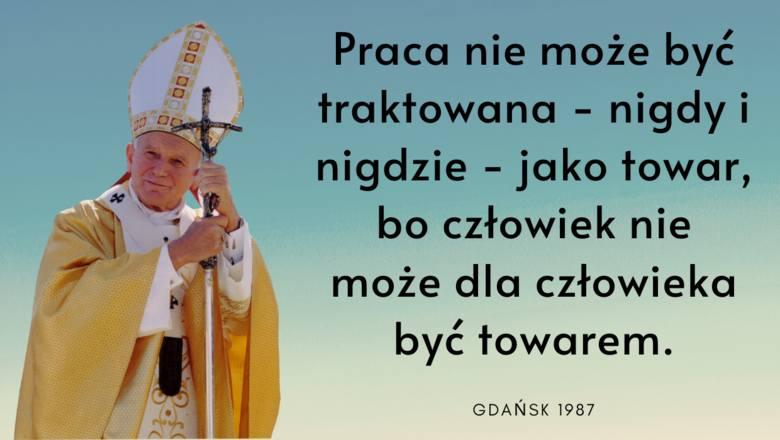 """""""Praca nie może być traktowania - nigdy i nigdzie - jako towar, bo człowiek nie może dla człowieka być towarem."""" - mówił Jan Paweł"""