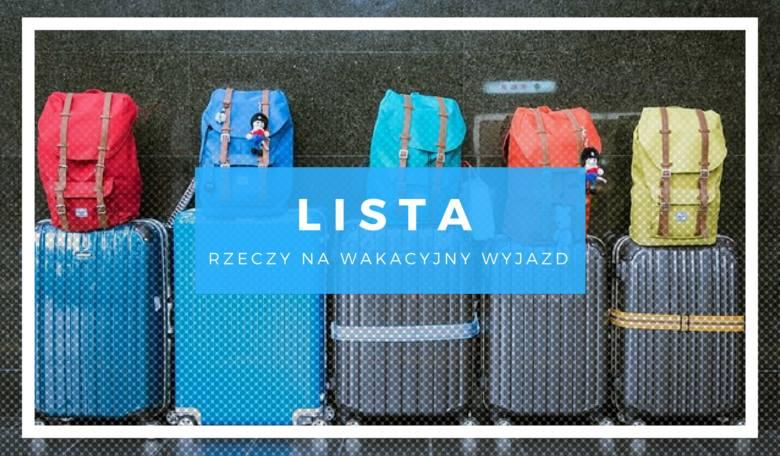 Co zabrać na wakacje? Lista rzeczy na wyjazd pozwoli nam bezstresowo się spakować!