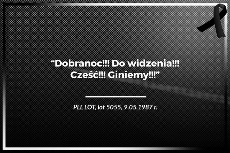 PLL LOT, lot 5055, 9.05.1987 r.Katastrofa lotnicza w Lesie KabackimDobranoc!!! Do widzenia!!! Cześć!!! Giniemy!!!