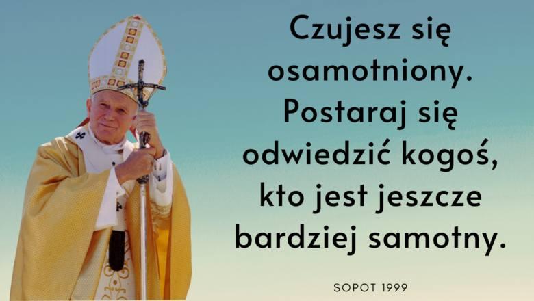 """""""Czujesz się osamotniony. Postaraj się odwiedzić kogoś, kto jest jeszcze bardziej samotny."""" - radził papież w 1999 roku w Sopocie."""