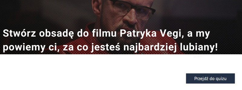 Stwórz obsadę do filmu Patryka Vegi, a my powiemy ci, za co jesteś najbardziej lubiany! PSYCHOZABAWA