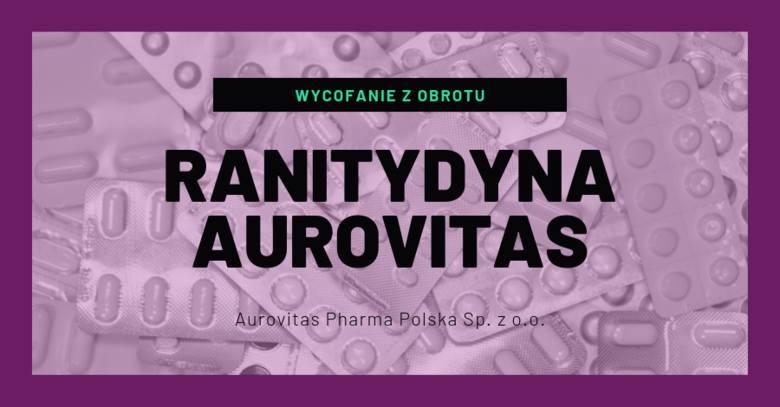 Ranitydyna Aurovitas- rodzaj decyzji: wycofanie z obrotu- powód: wykrycie zanieczyszczenia N-nitrozodimetyloaminy (NMDA) w niektórych produktach leczniczych