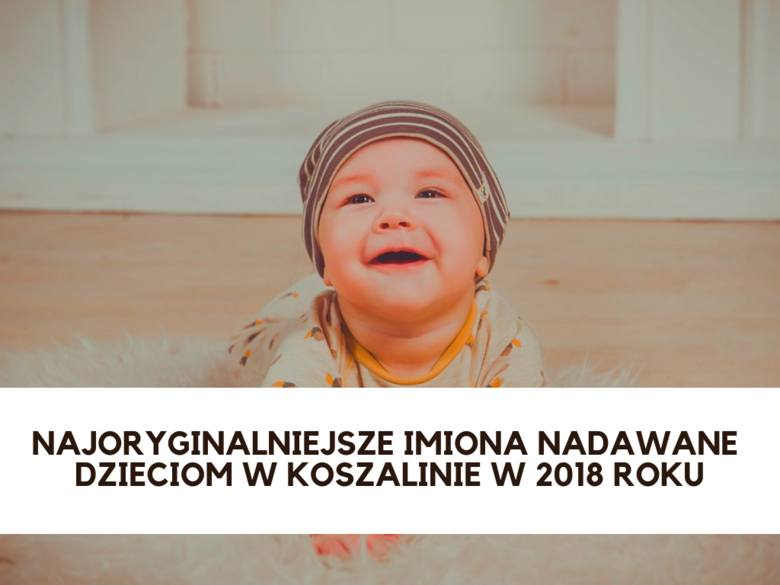 Zoe, Noemi, Lia czy Ikenna, m.in. takie oryginalne imiona nadawali swoim dzieciom rodzice w Koszalinie w 2018 roku. Zobaczcie listę najoryginalniejszych
