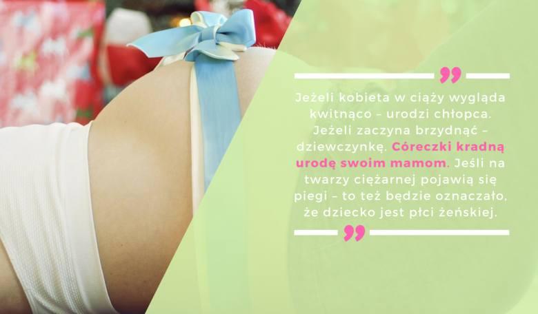 Jeżeli kobieta w ciąży wygląda kwitnąco – urodzi chłopca. Jeżeli zaczyna brzydnąć – dziewczynkę. Córeczki kradną urodę swoim mamom. Jeśli na twarzy ciężarnej
