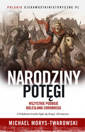 """Michael Morys-Twarowski """"Narodziny potęgi. Wszystkie podboje Bolesława Chrobrego"""", wyd. Znak, Kraków 2017"""