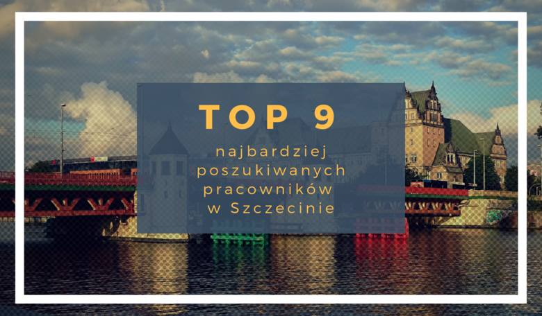 TOP 9 najbardziej poszukiwanych pracowników w Szczecinie