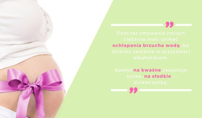 Podczas zmywania naczyń ciężarna musi unikać ochlapania brzucha wodą, bo dziecko zostanie w przyszłości alkoholikiem.Apetyt na kwaśne zwiastuje synka,