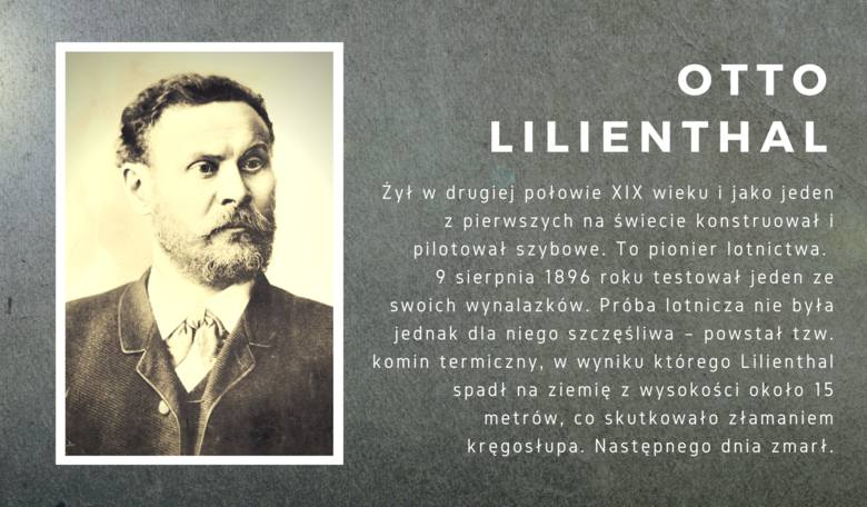 Żył w drugiej połowie XIX wieku i jako jeden z pierwszych na świecie zajmował się konstruowaniem i pilotowaniem szybowców. Lilienthal jest uznawany za