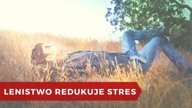 Jeśli pozwolisz sobie dosłownie leniuchować – nic nie robić i nie myśleć o niczym konkretnym, pozwalając na swobodny przepływ myśli, zredukujesz stres,