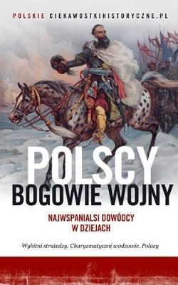"""""""Polscy bogowie wojny. Najwspanialsi dowódcy w dziejach"""", Opracowanie zbiorowe, wydawnictwo:Znak"""