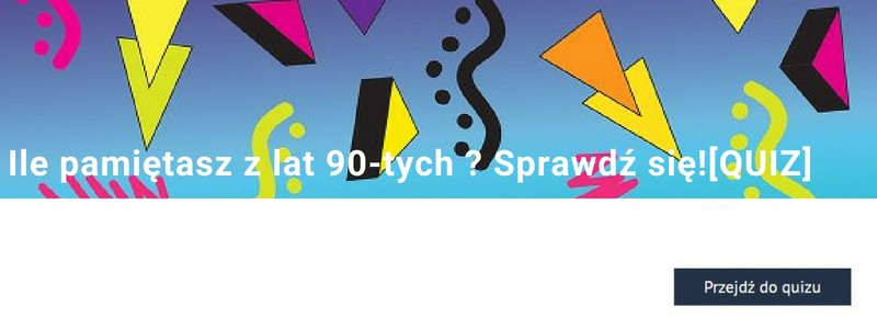 Ile pamiętasz z lat 90.? Sprawdź się!