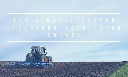 TOP 5 najdroższych ciągników rolniczych świata. Kosztują drożej niż niejedna limuzyna!