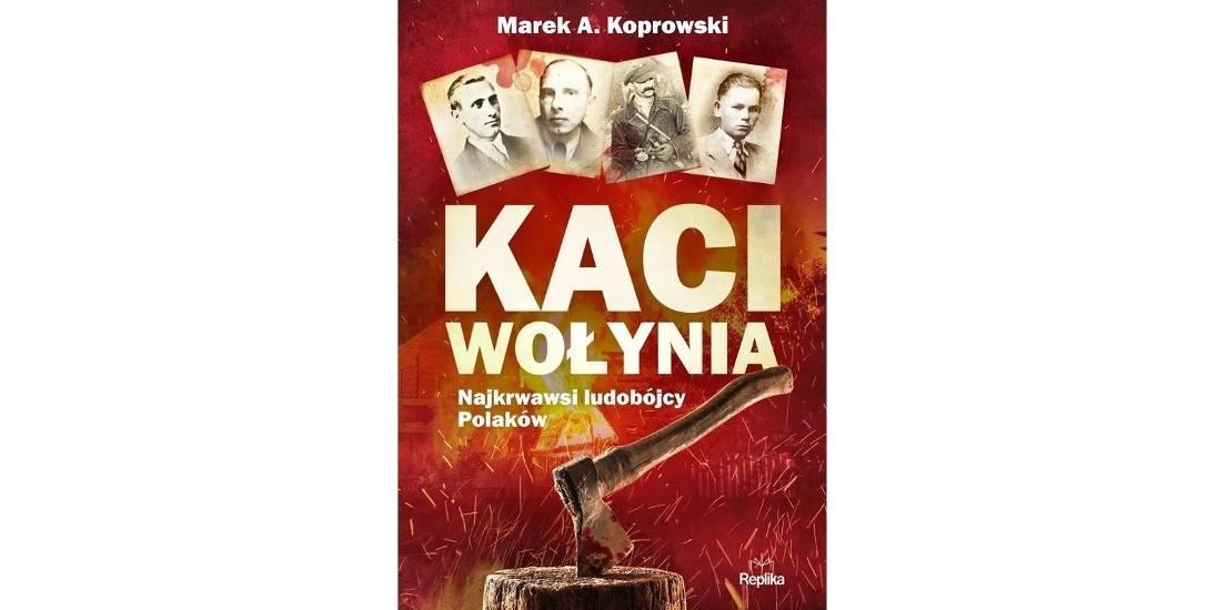 Marek A. KoprowskiKaci Wołynia. Najkrwawsi ludobójcy PolakówWydawnictwo ReplikaPoznań 2019