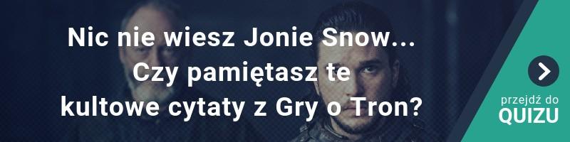 Nic nie wiesz Jonie Snow...Czy pamiętasz te kultowe cytaty z Gry o Tron?